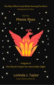 The Man Who Found Birds Among the Stars, Part Five: Phenix Rises ebook by Lorinda J Taylor