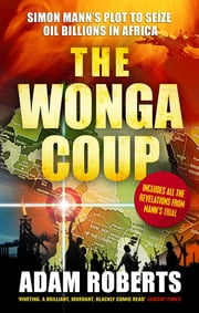 The Wonga Coup - Simon Mann's Plot to Seize Oil Billions in Africa ebook by Adam Roberts