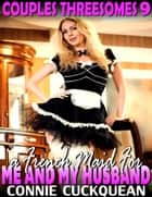A French Maid for Me and My Husband : Couples Threesomes 9 ebook by Connie Cuckquean