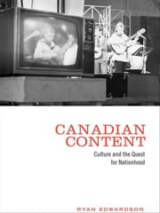 Canadian Content - Culture and the Quest for Nationhood ebook by Ryan Edwardson