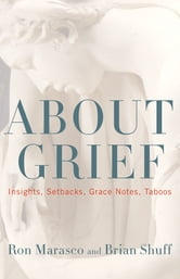 About Grief - Insights, Setbacks, Grace Notes, Taboos ebook by Ron Marasco,Brian Shuff
