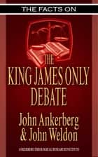 The Facts on the King James Only Debate ebook by John Ankerberg