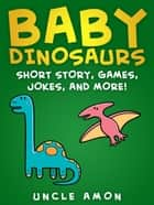 Baby Dinosaurs: Short Story, Games, Jokes, and More! ebook by Uncle Amon