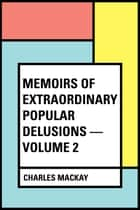 Memoirs of Extraordinary Popular Delusions — Volume 2 ebook by Charles Mackay