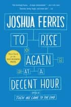 To Rise Again at a Decent Hour - A Novel ebook by Joshua Ferris