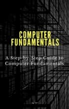 Computer Fundamentals - * A Step-by-Step Guide to Computer Fundamentals ebook by Su TP