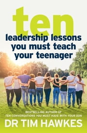 Ten Leadership Lessons You Must Teach Your Teenager ebook by Tim Hawkes