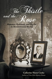 The Thistle and the Rose - Romance, Railroads, and Big Oil in Revolutionary Mexico ebook by Catherine Nixon Cooke