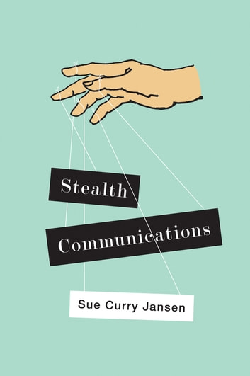 Stealth Communications - The Spectacular Rise of Public Relations ebook by Sue Curry Jansen