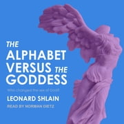 The Alphabet Versus the Goddess - The Conflict Between Word and Image audiobook by Leonard Shlain