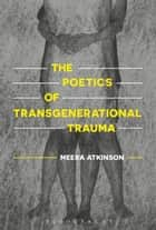 The Poetics of Transgenerational Trauma ebook by Dr Meera Atkinson