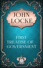John Locke - First Treatise of Government ebook by John Locke