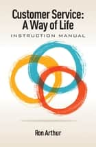 Customer Service: A Way of Life - Instruction Manual ebook by Ron Arthur