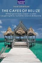 Belize - The Cayes: Ambergis Caye, Caye Caulker, the Turneffe Islands & Beyond ebook by Vivien  Lougheed