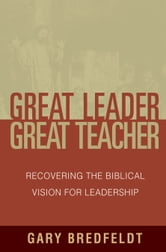 Great Leader, Great Teacher - Recovering the Biblical Vision For Leadership ebook by Gary J. Bredfeldt