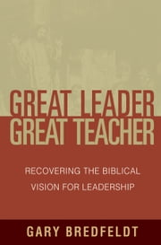 Great Leader, Great Teacher - Recovering the Biblical Vision For Leadership ebook by R Albert Mohler Jr,Gary J. Bredfeldt