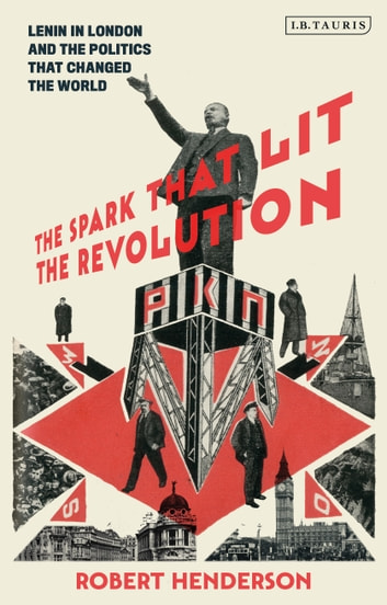 The Spark that Lit the Revolution - Lenin in London and the Politics that Changed the World ebook by Dr Robert Henderson