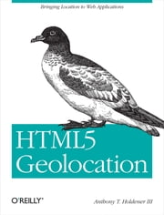 HTML5 Geolocation ebook by Anthony T. Holdener III