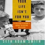 Your Life Isn't for You - A Selfish Person's Guide to Being Selfless audiobook by Seth Adam Smith