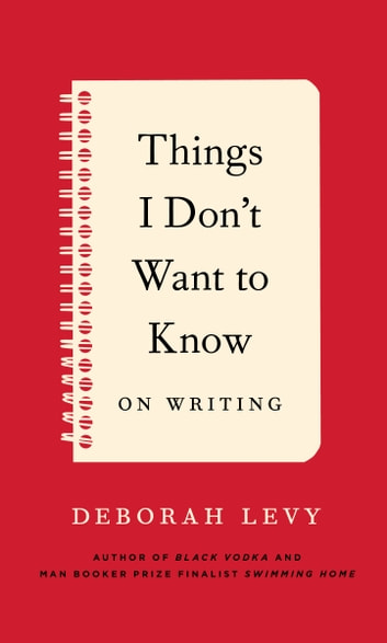 Things I Don't Want to Know - On Writing ebook by Deborah Levy