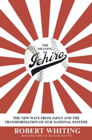 The Meaning of Ichiro - The New Wave from Japan and the Transformation of Our National Pastime ebook by Robert Whiting