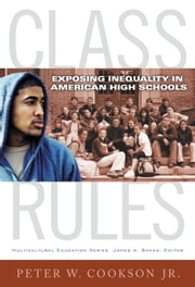 Class Rules - Exposing Inequality in American High Schools ebook by Peter W. Cookson,Jr