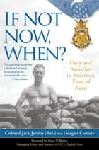 If Not Now, When? - Duty and Sacrifice in America's Time of Need ebook by Colonel Jack Jacobs, Douglas Century