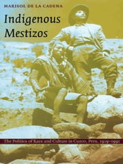 Indigenous Mestizos - The Politics of Race and Culture in Cuzco, Peru, 1919–1991 ebook by Marisol de la Cadena
