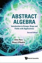 Abstract Algebra - Introduction to Groups, Rings and Fields with Applications ebook by Clive Reis, Stuart A Rankin