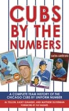 Cubs by the Numbers - A Complete Team History of the Cubbies by Uniform Number ebook by Al Yellon, Kasey Ignarski, Matthew Silverman,...