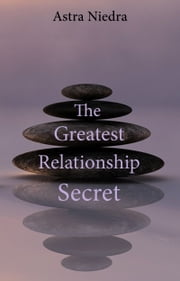 The Greatest Relationship Secret ebook by Astra Niedra