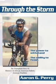 Through the Storm - The Triumphant Story Of History's 1st African-American Diabetic Ironman Triathlete ebook by Aaron G. Perry