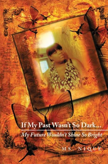 If My Past Wasn't So Dark…My Future Wouldn't Shine So Bright ebook by Ms. Nique