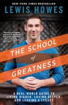 The School of Greatness - A Real-World Guide to Living Bigger, Loving Deeper, and Leaving a Legacy ebook by Lewis Howes