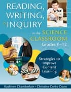 Reading, Writing, and Inquiry in the Science Classroom, Grades 6-12 ebook by Kathleen Chamberlain,Christine Corby Crane