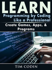 Learn Programming by Coding Like a Professional - Create Games, Apps, & Programs ebook by Tim Codin