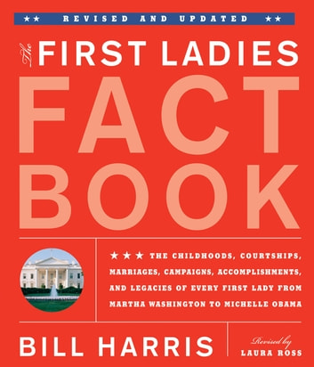 First Ladies Fact Book -- Revised and Updated - The Childhoods, Courtships, Marriages, Campaigns, Accomplishments, and Legacies of Every First Lady from Martha Washington to Michelle Obama ebook by Bill Harris,Laura Ross