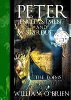 Peter, Enchantment and Stardust (Peter: A Darkened Fairytale, Vol 2) The Poems - The Poems ebook by William O'Brien