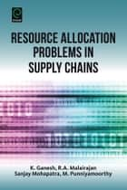 Resource Allocation Problems in Supply Chains ebook by K. Ganesh, Sanjay Mohapatra, R. A. Malairajan,...