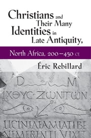 Christians and Their Many Identities in Late Antiquity, North Africa, 200–450 CE ebook by Éric Rebillard