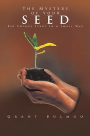The Mystery of your SEED - Big Things Start In A Small Way ebook by Grant Bulmuo