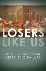 Losers Like Us - Redefining Discipleship after Epic Failure ebook by Daniel Hochhalter