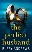 The Perfect Husband: A nail biting gripping psychological thriller ebook by Buffy Andrews