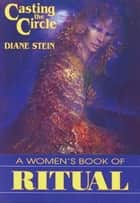 Casting the Circle - A Woman's Book of Ritual ebook by Diane Stein