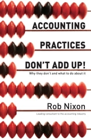 Accounting Practices Don't Add Up! - Why They Don't and What to Do About It ebook by Rob Nixon