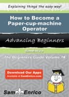 How to Become a Paper-cup-machine Operator - How to Become a Paper-cup-machine Operator ebook by Allena Elder
