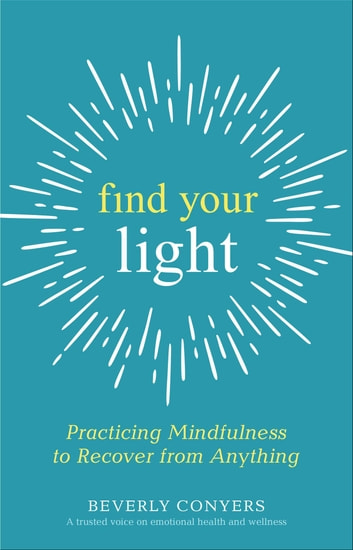 Find Your Light - Practicing Mindfulness to Recover from Anything ebook by Beverly Conyers