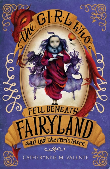 The Girl Who Fell Beneath Fairyland and Led the Revels There ebook by Catherynne M. Valente