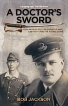 A Doctor's Sword: How an Irish Doctor Survived War, Captivity and the Atomic Bomb ebook by Bob Jackson