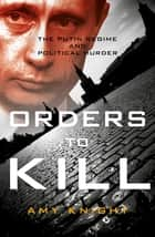 Orders to Kill - The Putin Regime and Political Murder ebook by Amy Knight
